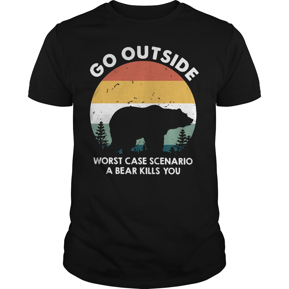 Go outside worst case scenario a bear kills you Guys shirt