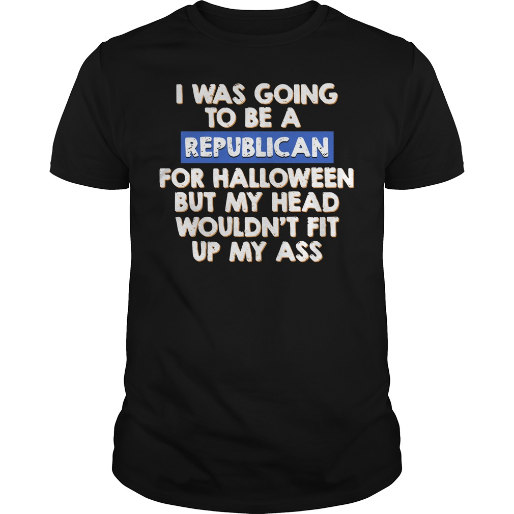 I was going to be a Republican for halloween but my head Guys shirt