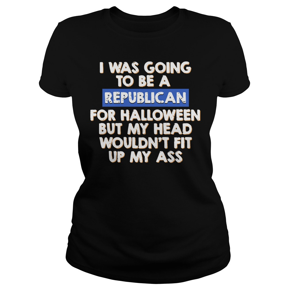 I was going to be a Republican for halloween but my head Ladies tee