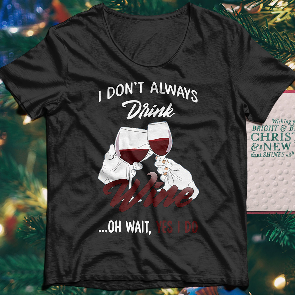 I don't always drink wine oh wait yes I do shirt