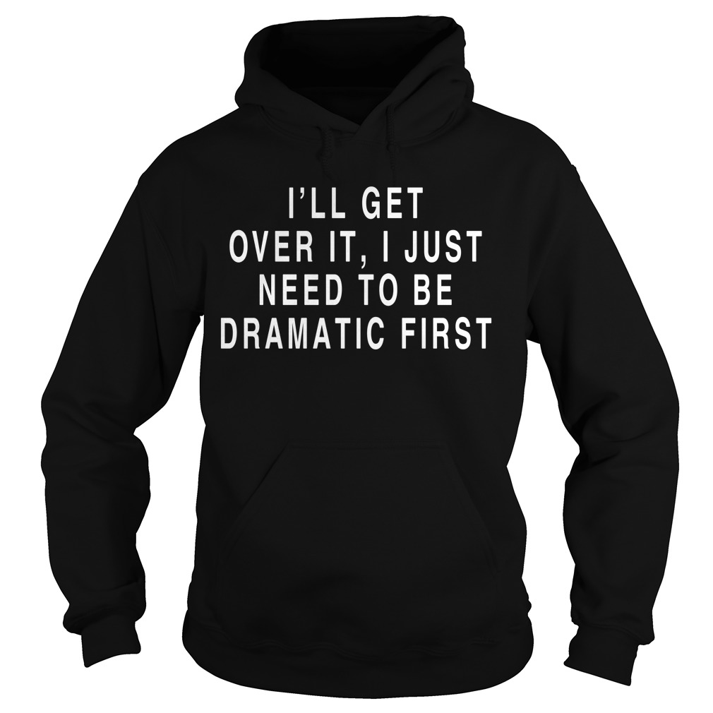 I'll get over it I just need to be dramatic first Hoodie