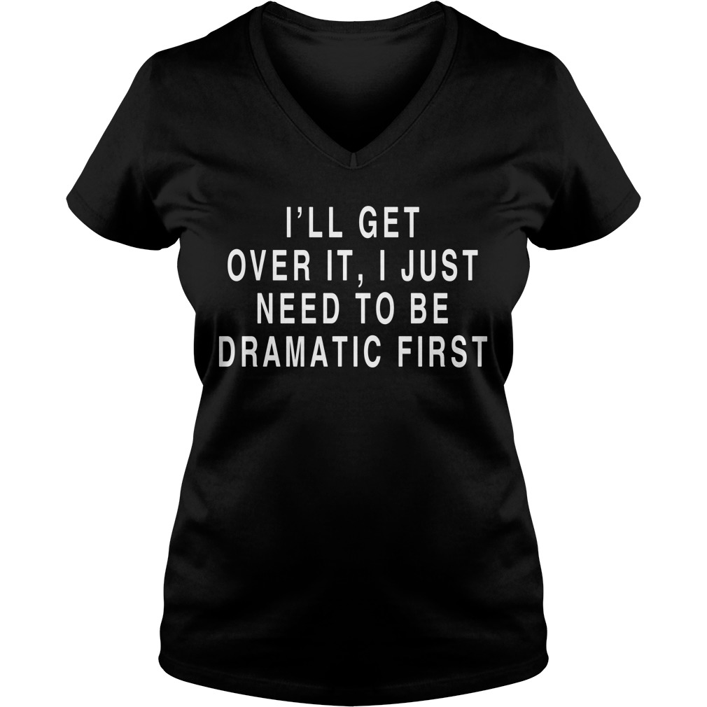 I'll get over it I just need to be dramatic first V-neck T-shirt