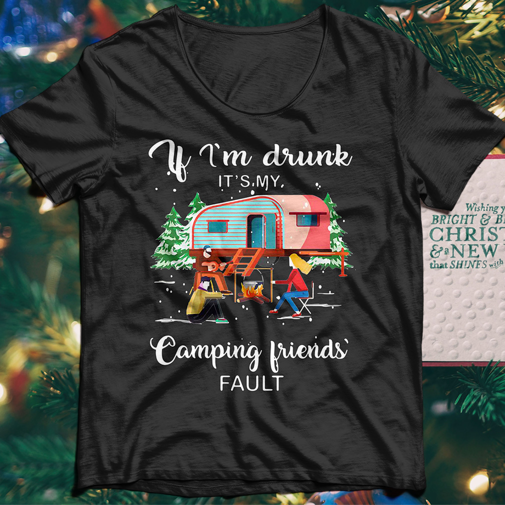 If I'm drunk it's my camping friends' fault shirt