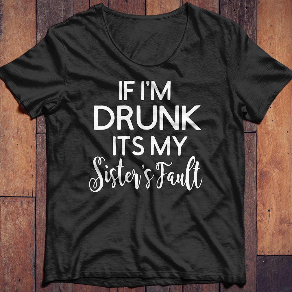 If I'm drunk its my sister's fault shirt