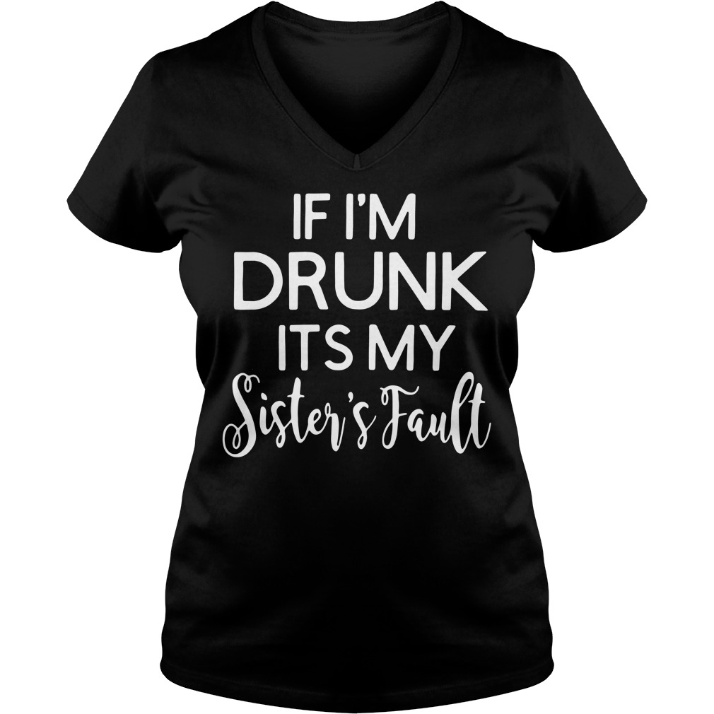 If I'm drunk its my sister's fault V-neck T-shirt