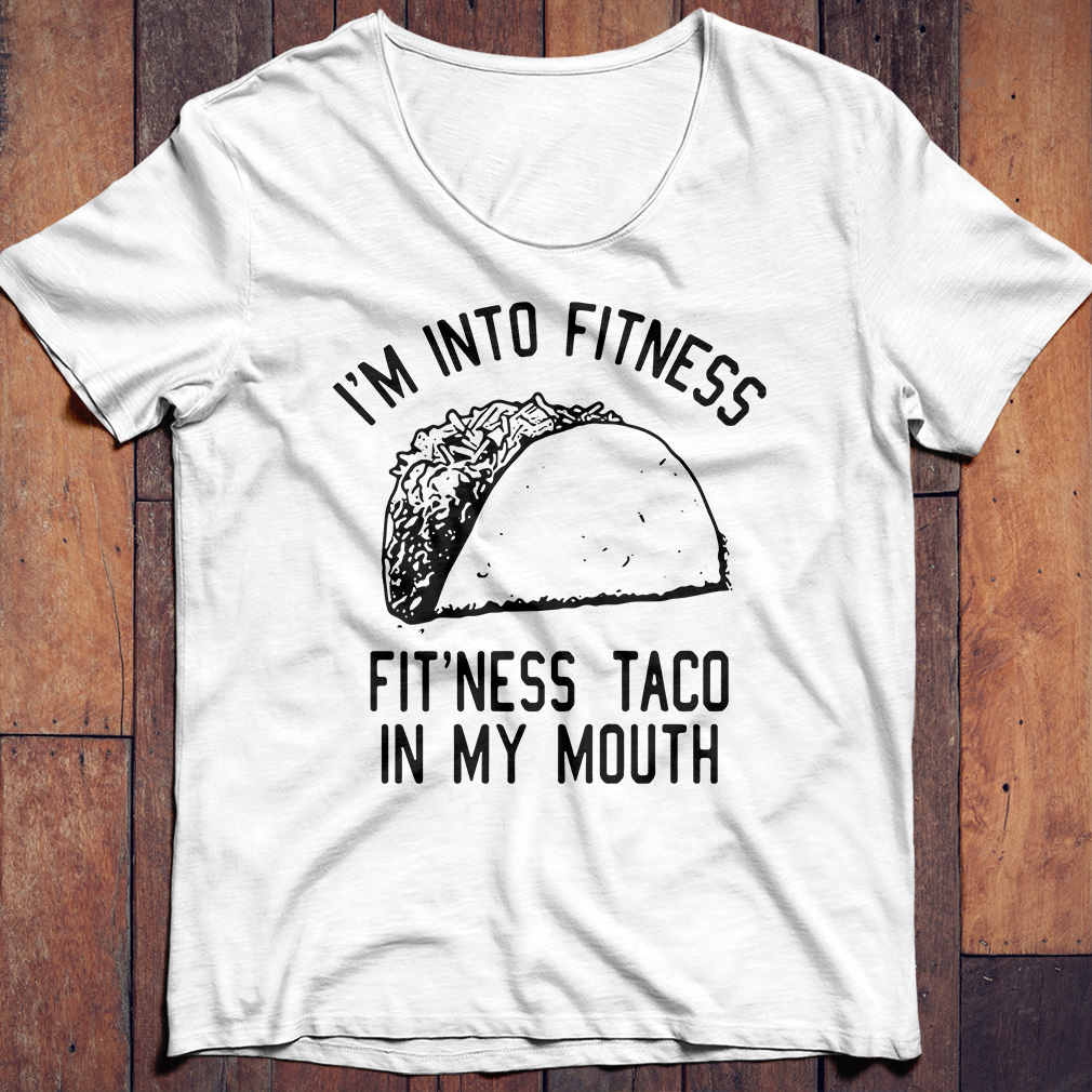 I'm into fitness fit'ness taco in my mouth shirt