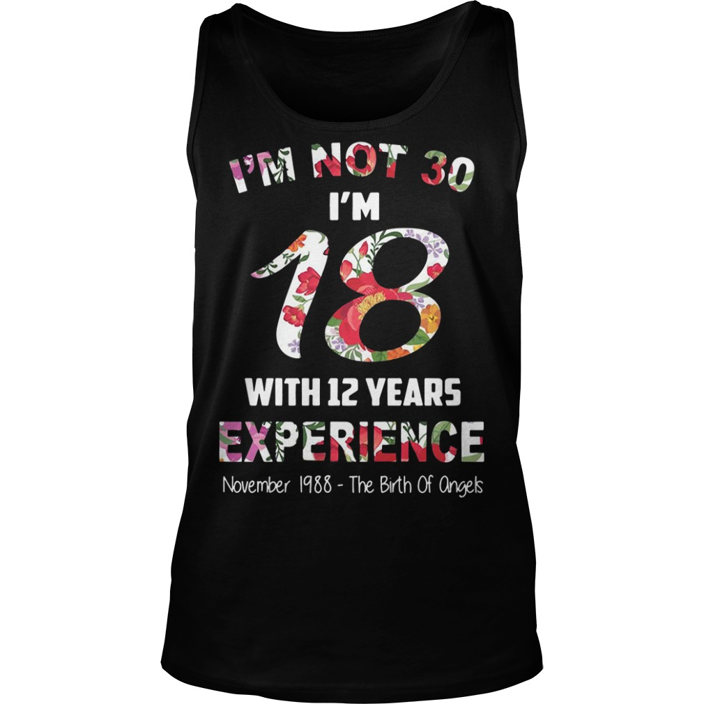 I'm not 30 I'm 18 with 12 years experience November 1988 Tank top