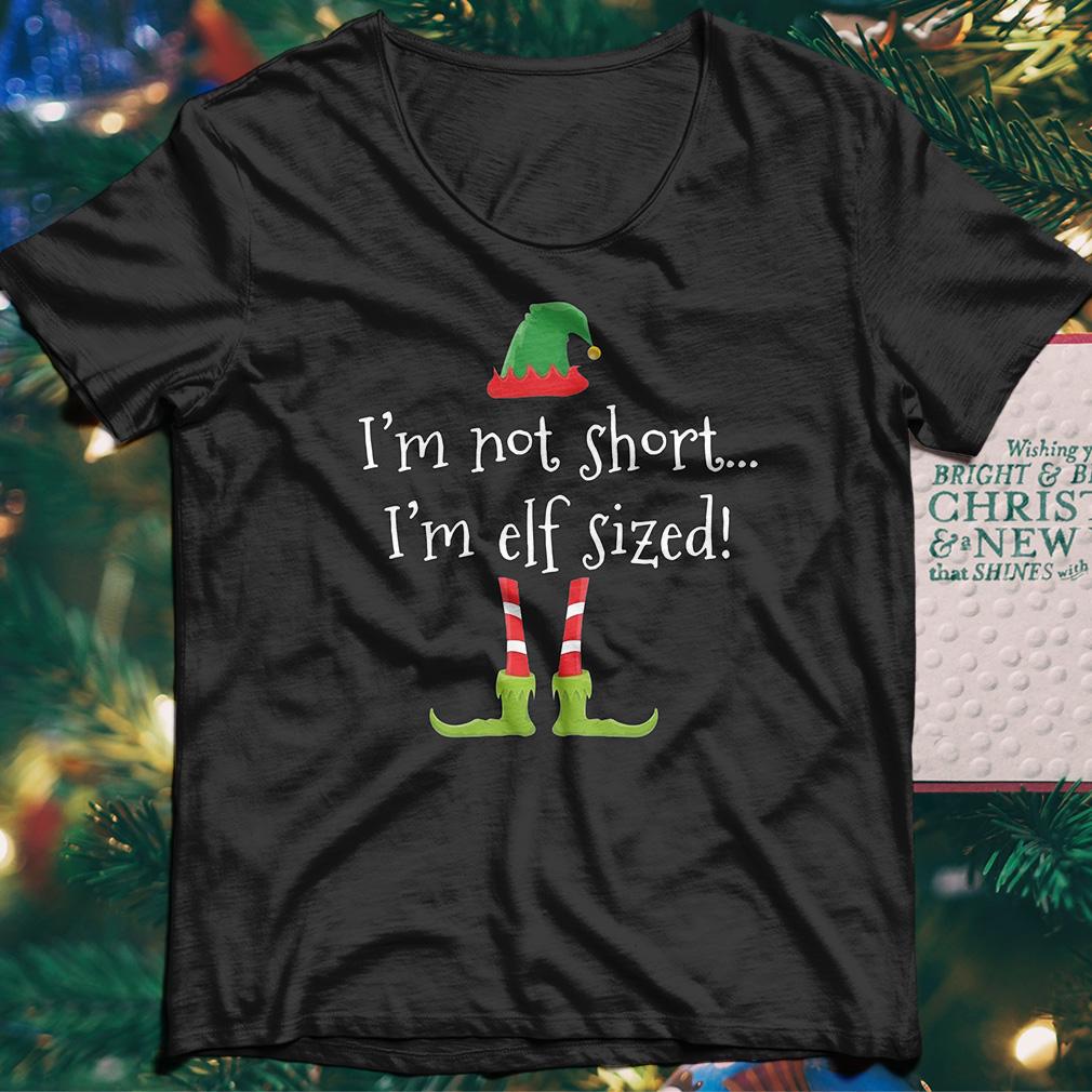 I'm Not Short I'm Elf Sized shirt