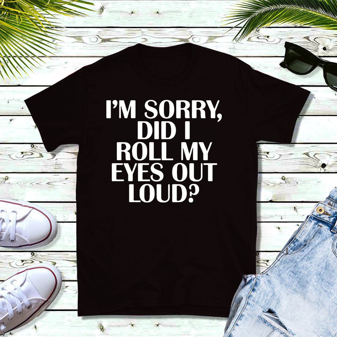 I'm sorry, did I roll my eyes out loud shirt