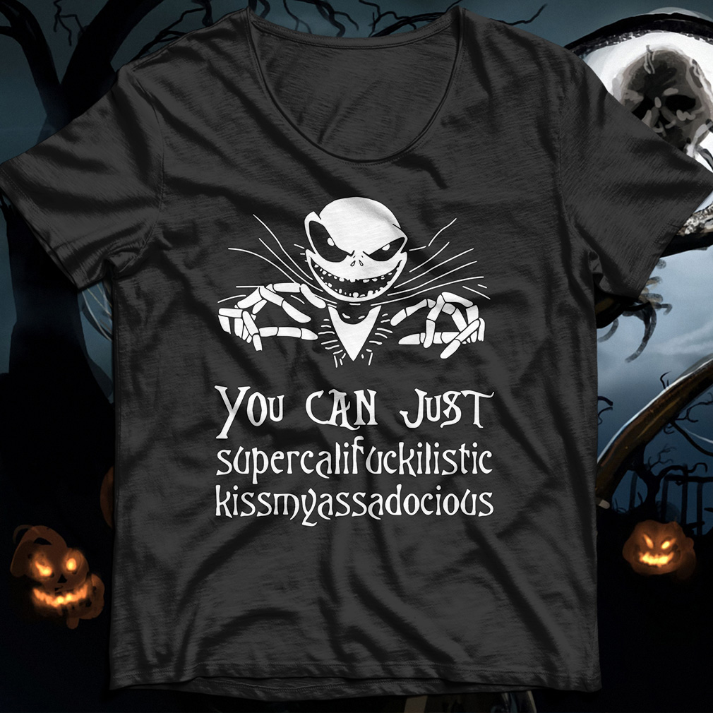 Jack Skellington you can just supercalifuckilistic kissmyassadocious shirt