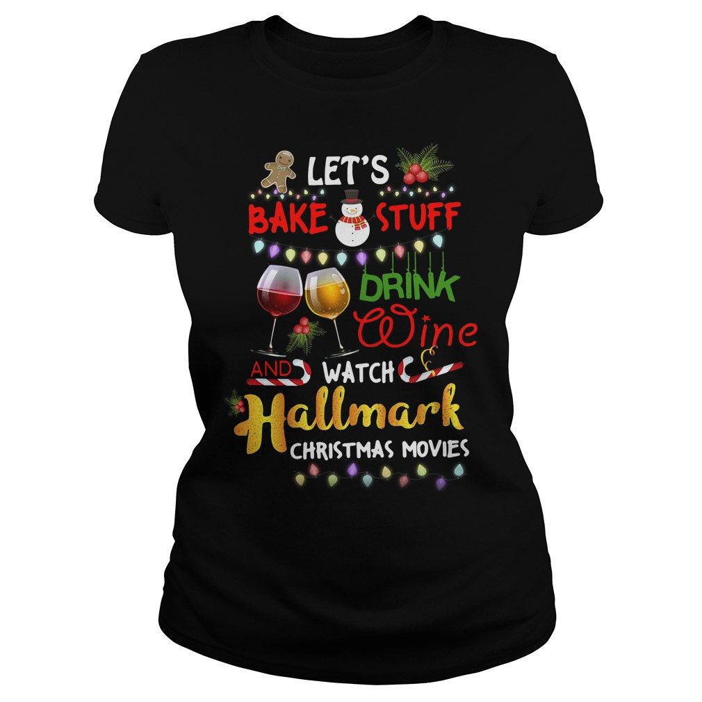Let's bake stuff drink wine and watch Hallmark christmas movies Ladies tee