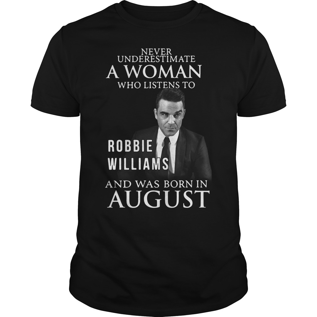 Never underestimate who listen to Robbie Williams and was born in August Guys shirt