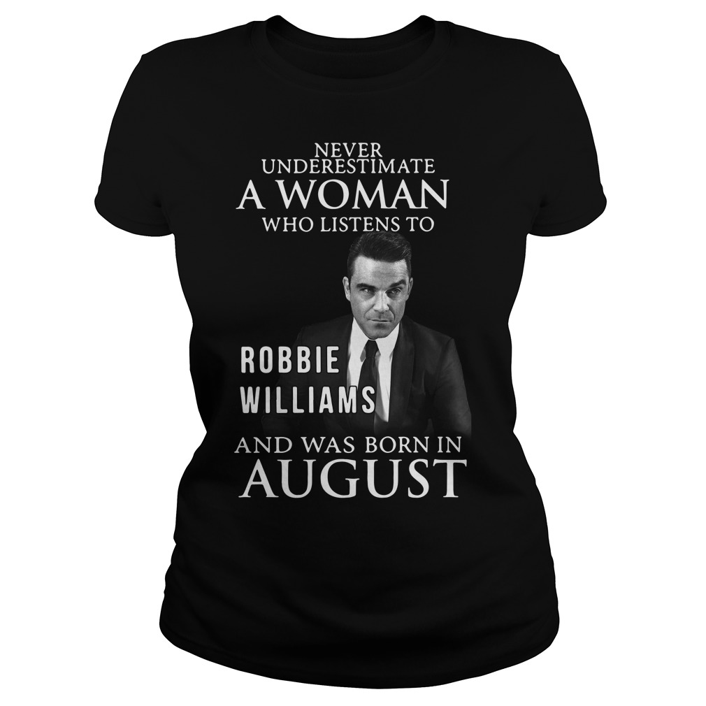 Never underestimate who listen to Robbie Williams and was born in August Ladies tee
