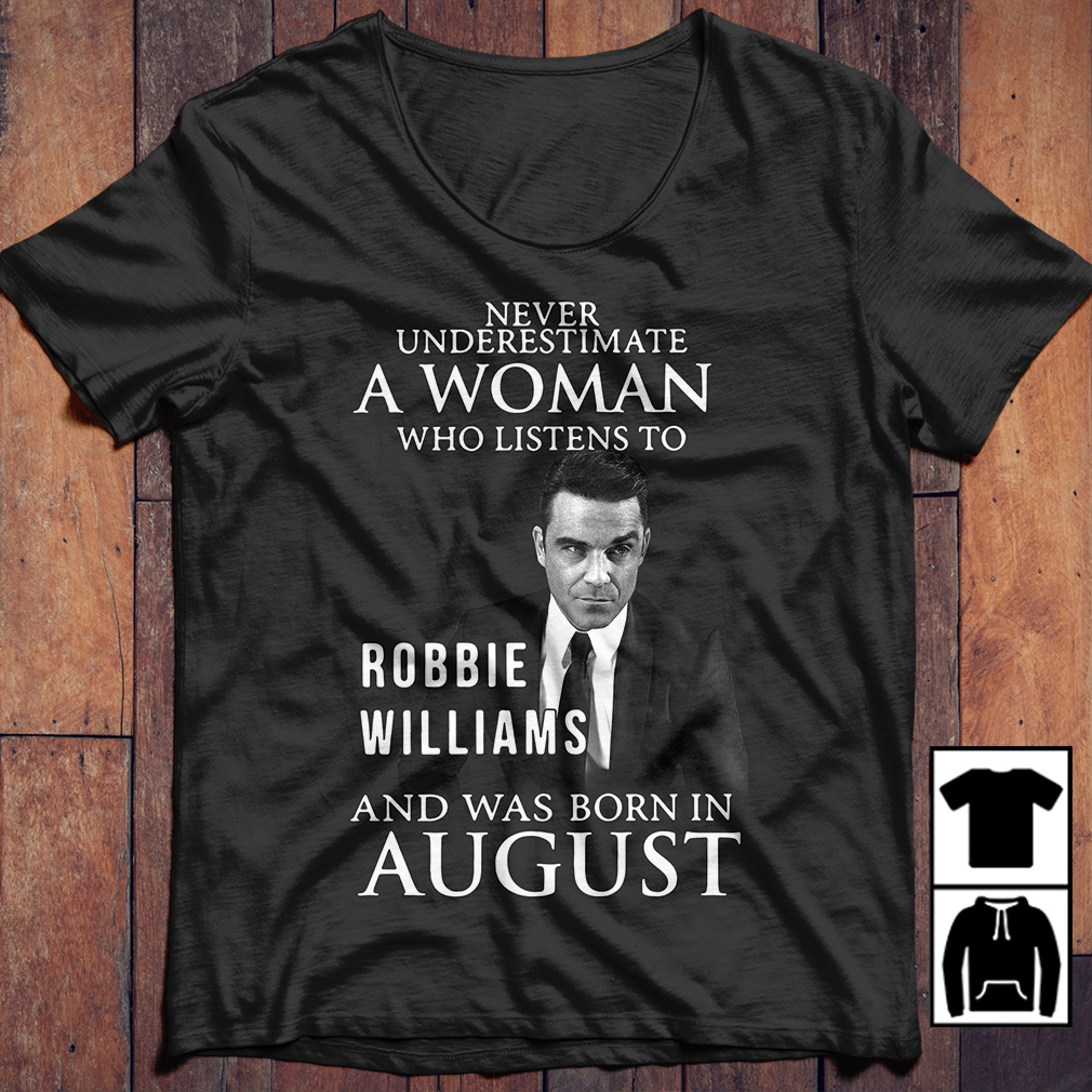 Never underestimate who listen to Robbie Williams and was born in August shirt