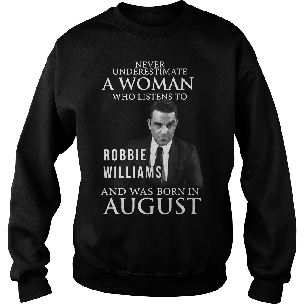 Never underestimate who listen to Robbie Williams and was born in August Sweater
