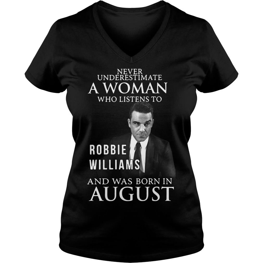 Never underestimate who listen to Robbie Williams and was born in August V-neck T-shirt