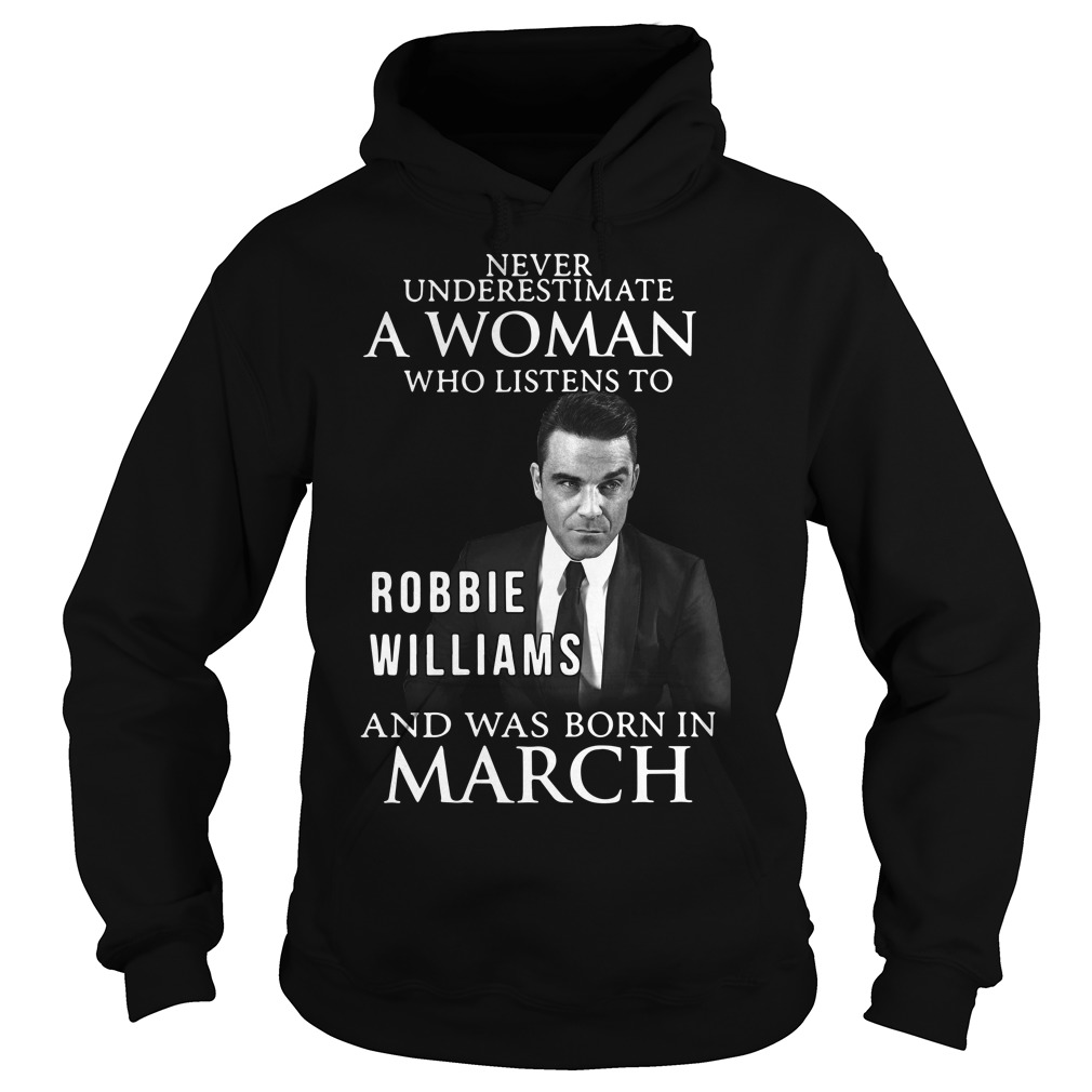 Never underestimate who listen to Robbie Williams and was born in March Hoodie