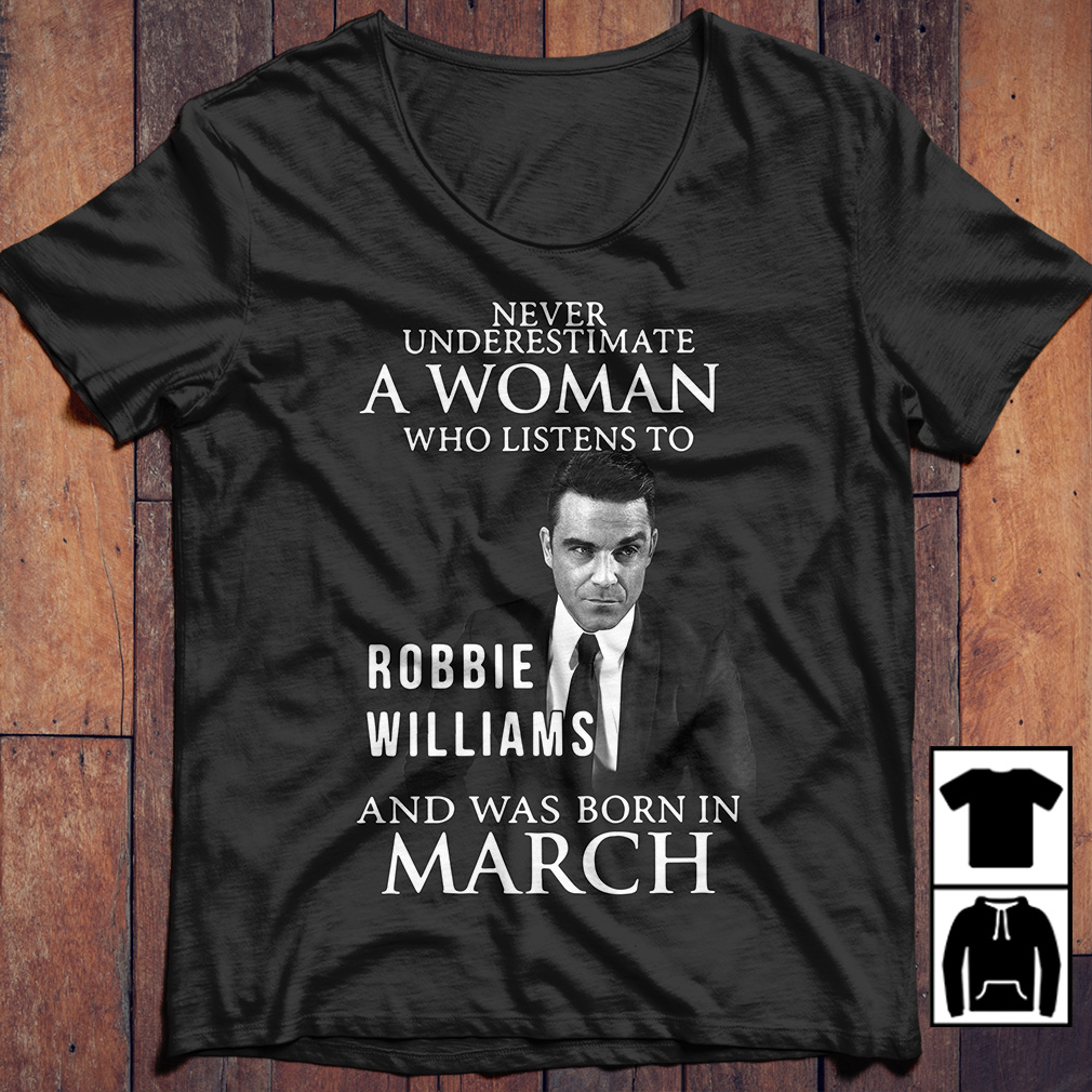 Never underestimate who listen to Robbie Williams and was born in March shirt