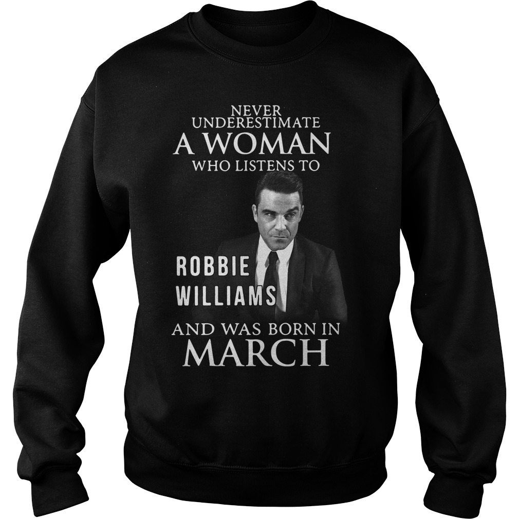 Never underestimate who listen to Robbie Williams and was born in March Sweater