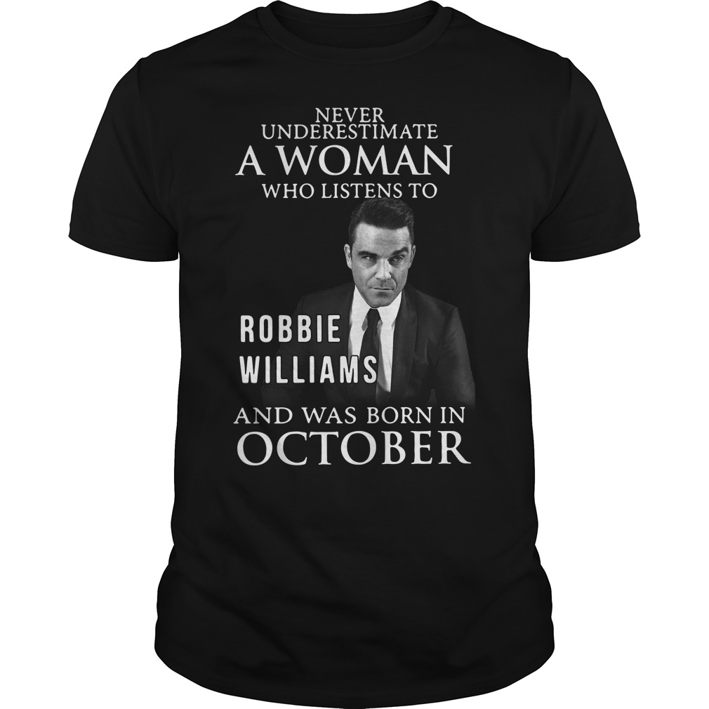Never underestimate who listen to Robbie Williams and was born in October Guys shirt