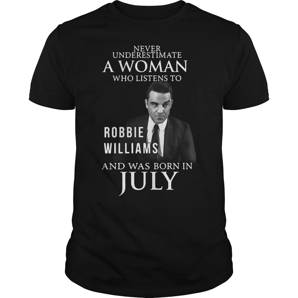 Never underestimate a woman who listen to Robbie Williams and was born in July Guys shirt