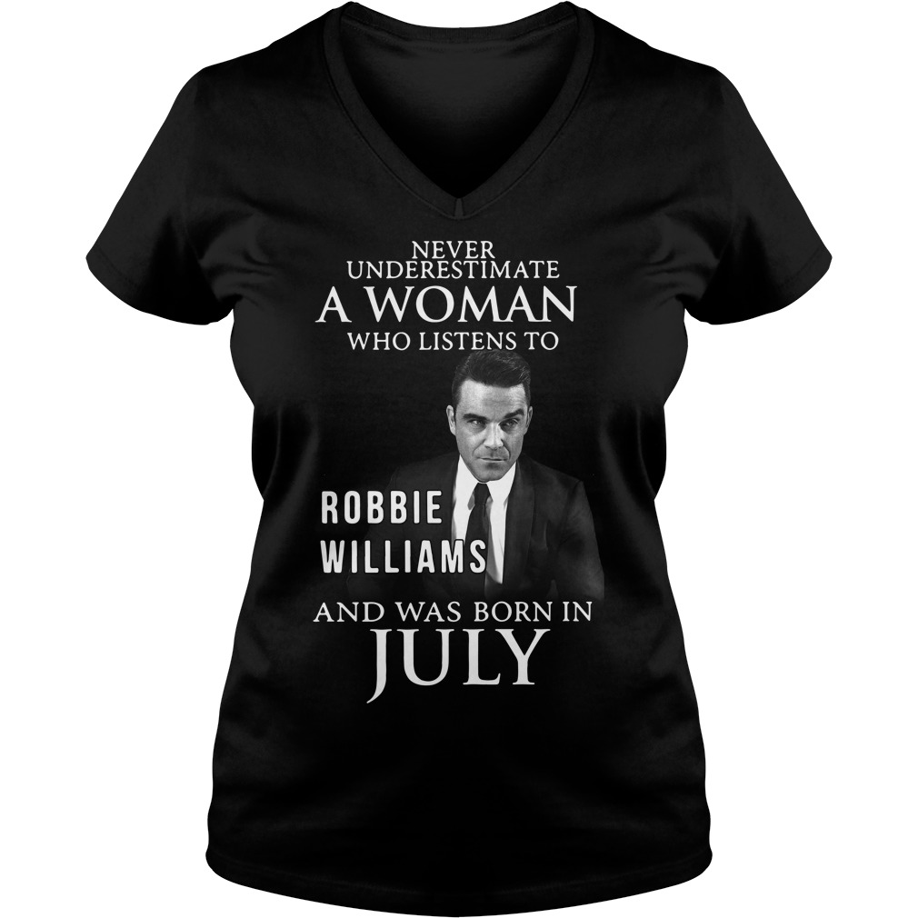Never underestimate a woman who listen to Robbie Williams and was born in July V-neck T-shirt