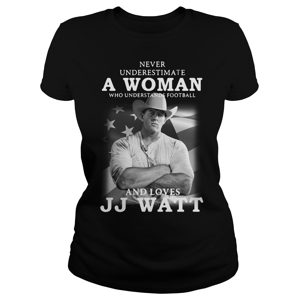 Never underestimate a woman who understands football and loves JJ Watt Ladies tee