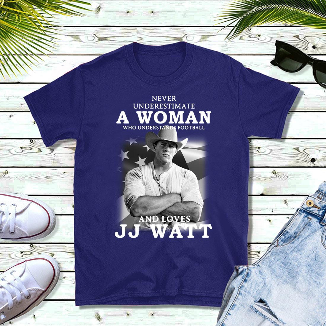 Never underestimate a woman who understands football and loves JJ Watt shirt