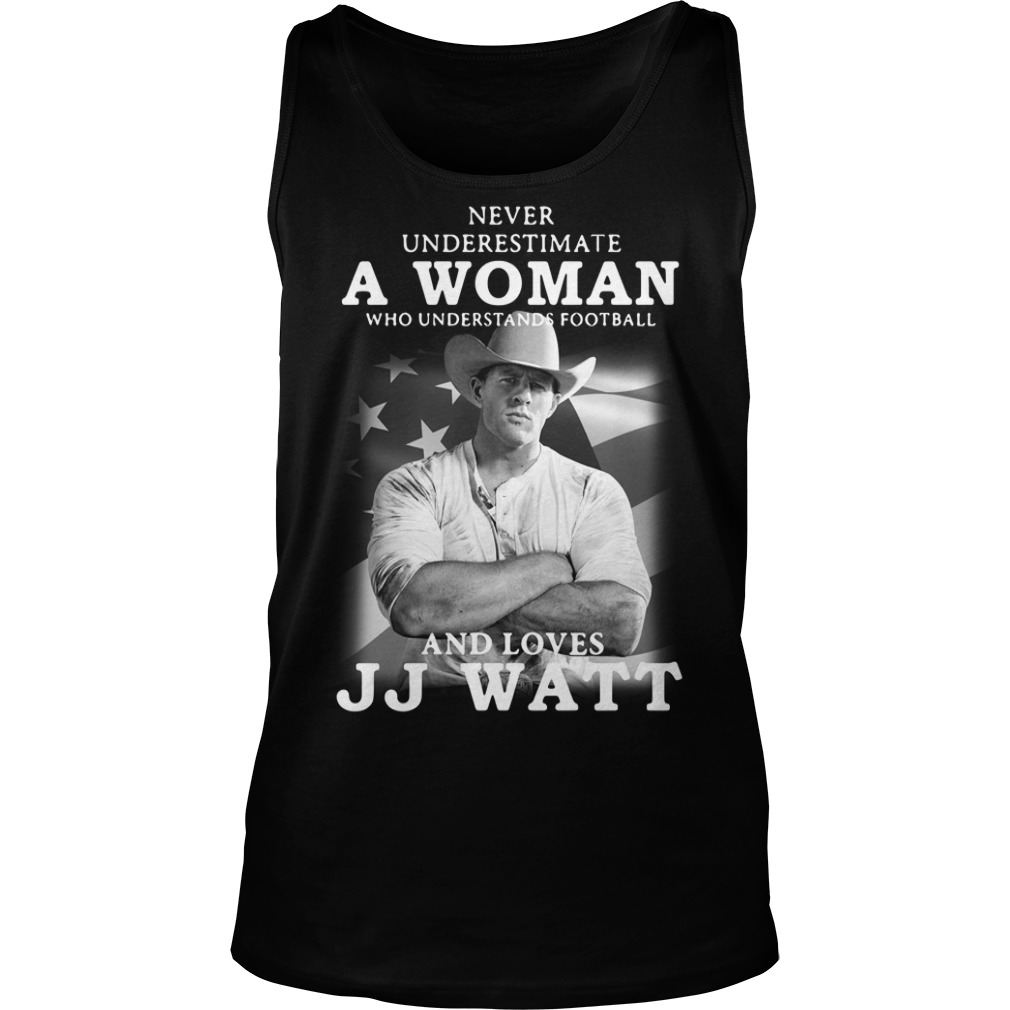 Never underestimate a woman who understands football and loves JJ Watt Tank top