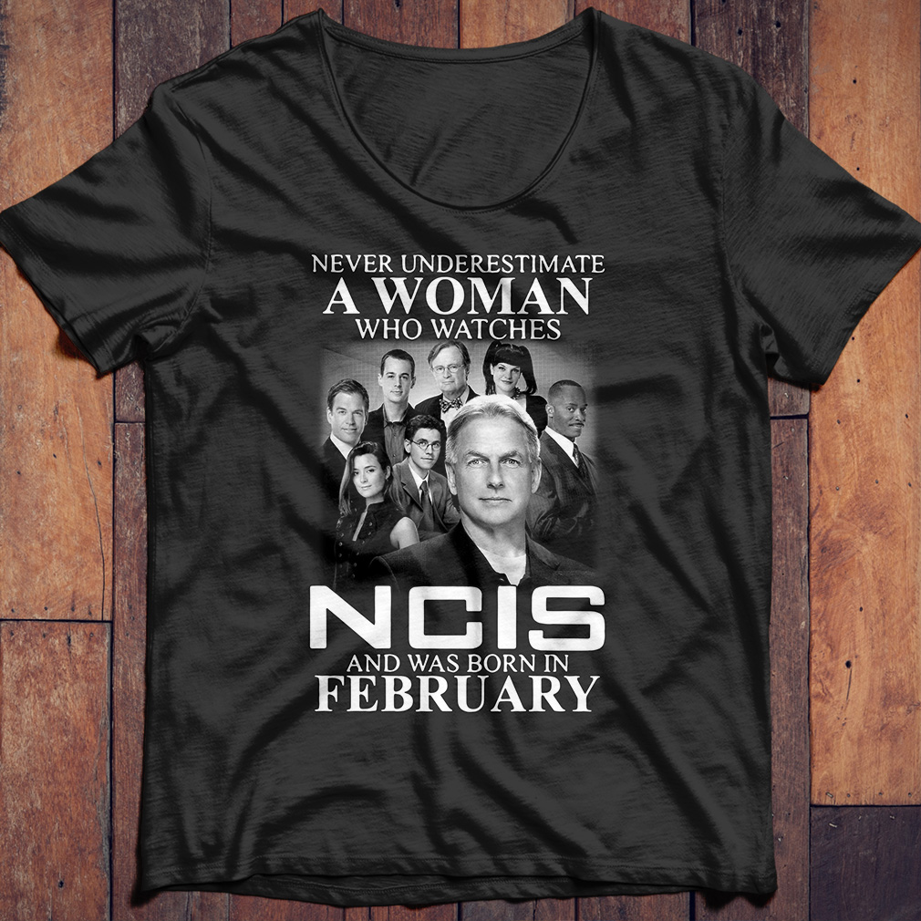 Never underestimate a woman who watches NCIS and was born in February shirt