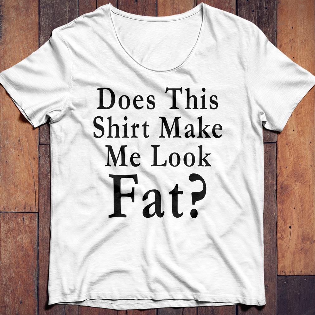 Does this shirt make me look fat shirt