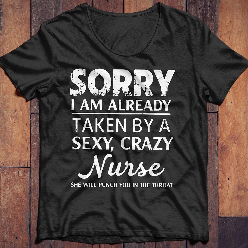 Sorry I am already taken by a sexy crazy Nurse shirt