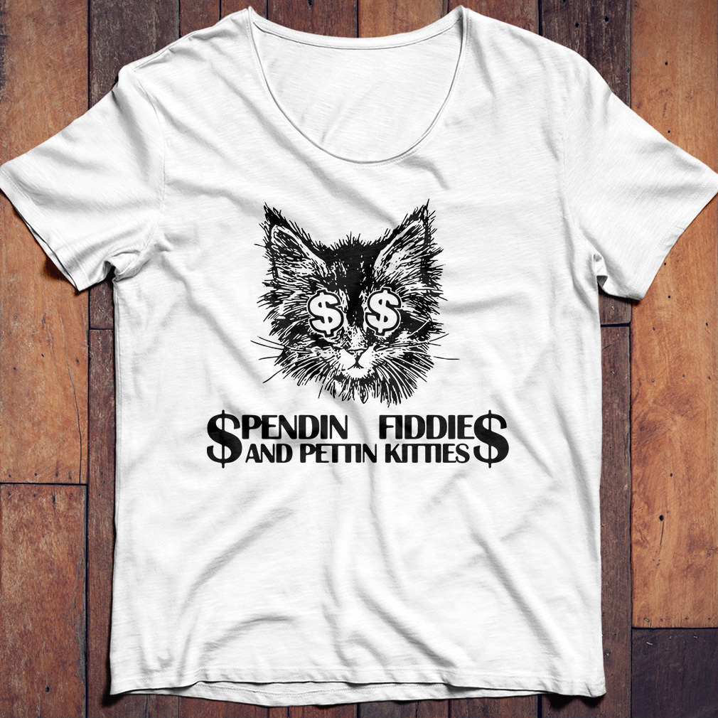 Spendin Fiddies And Pettin Kitties funny cat shirt