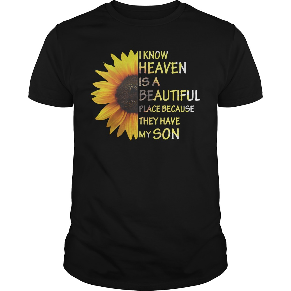 Sunflower I know heaven is a beautiful place because they have my son Guys shirt