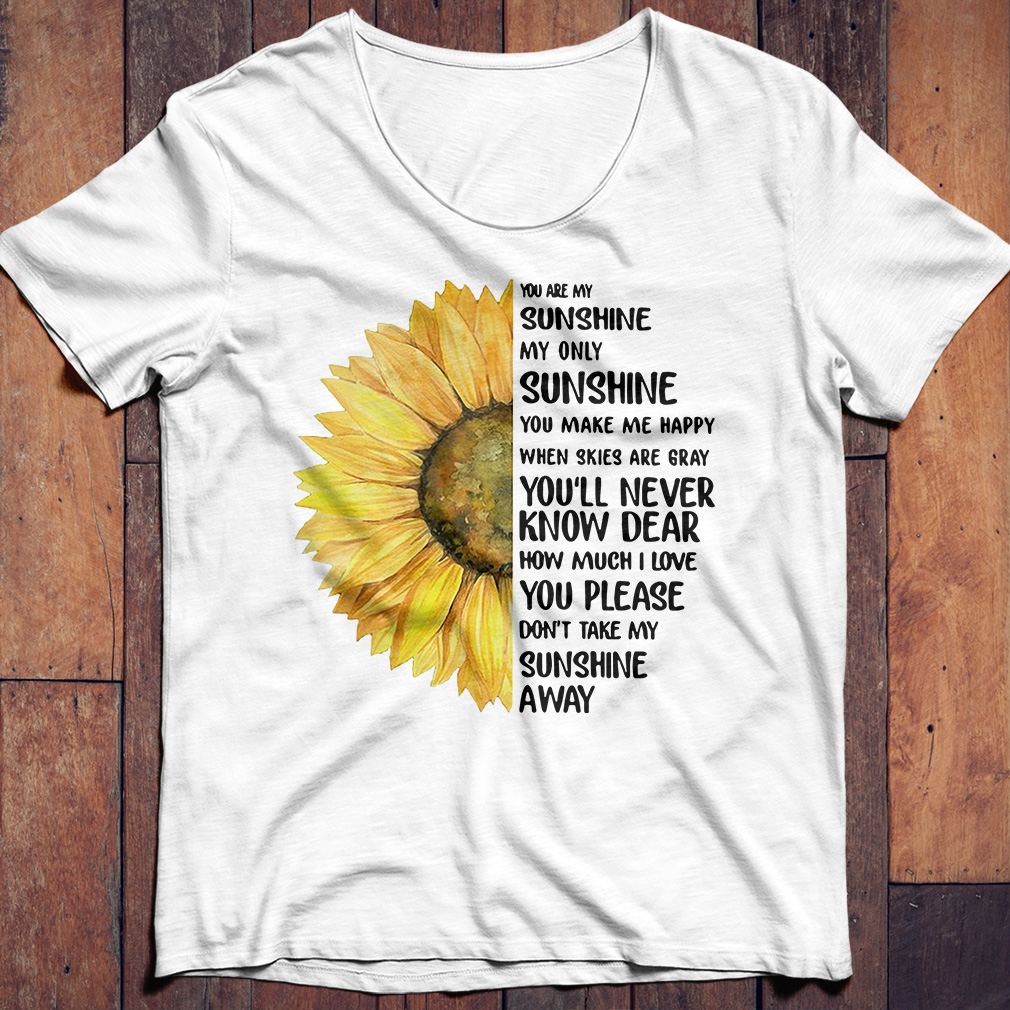 Sunflower You are my sunshine my only sunshine you make me happy shirt