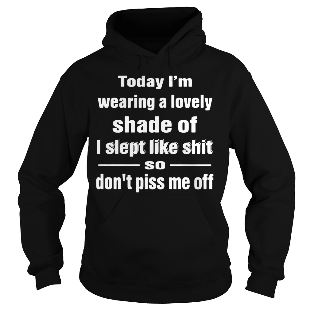 Today I'm wearing a lovely shade of I slept like shit so don't piss me off Hoodie