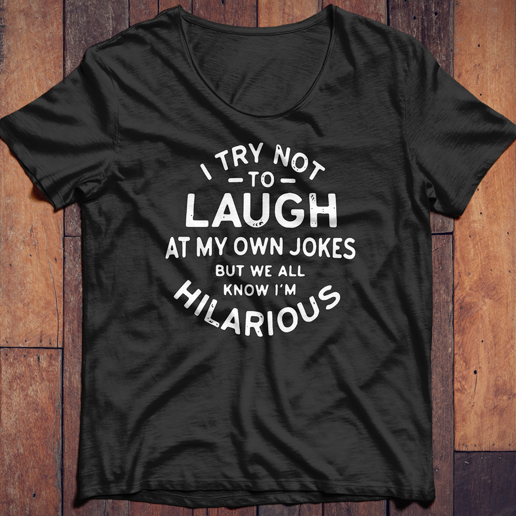 I try not to laugh at my own jokes but we a know I'm Hiarious shirt