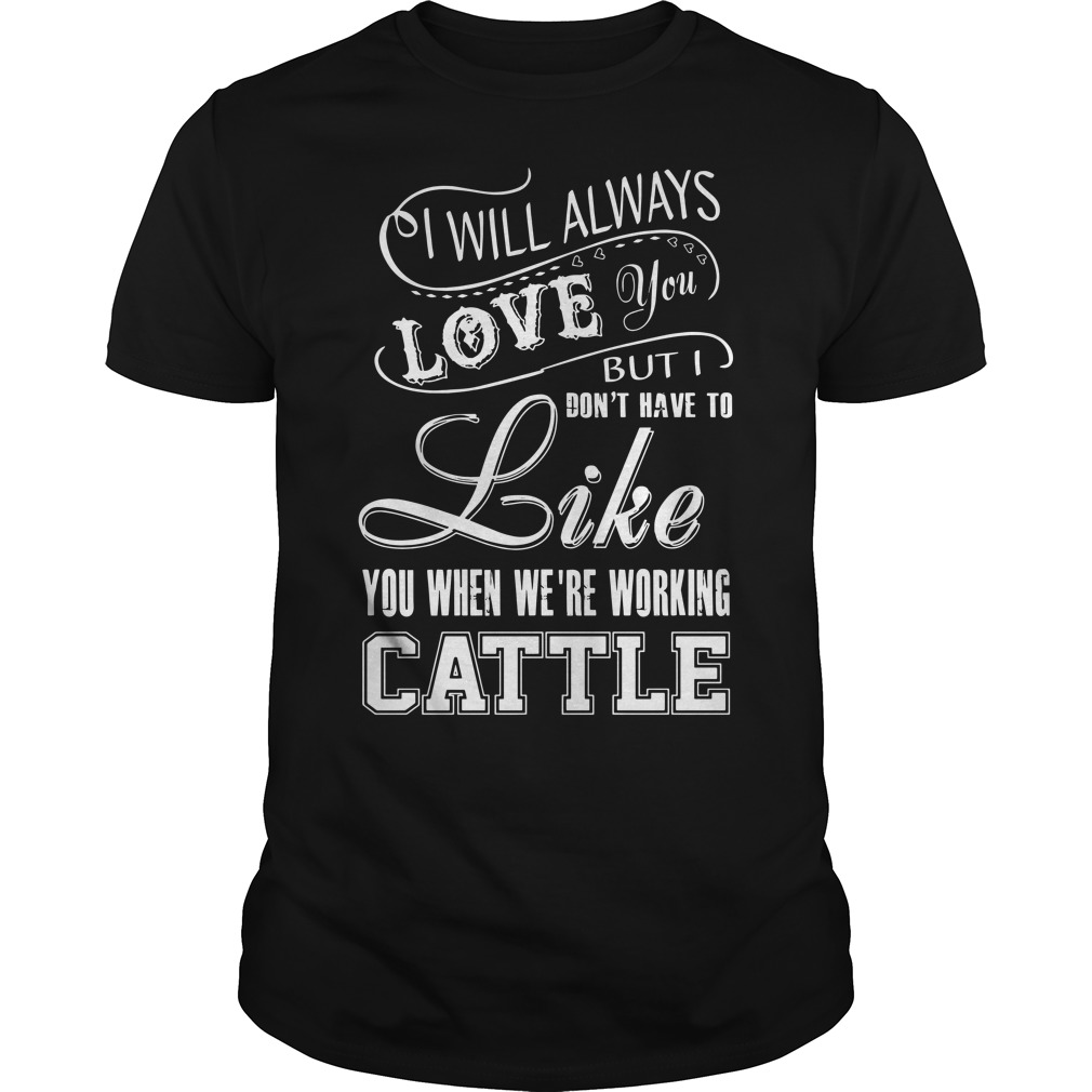I will always love you but I don't have to like you we're working cattle Guys shirt