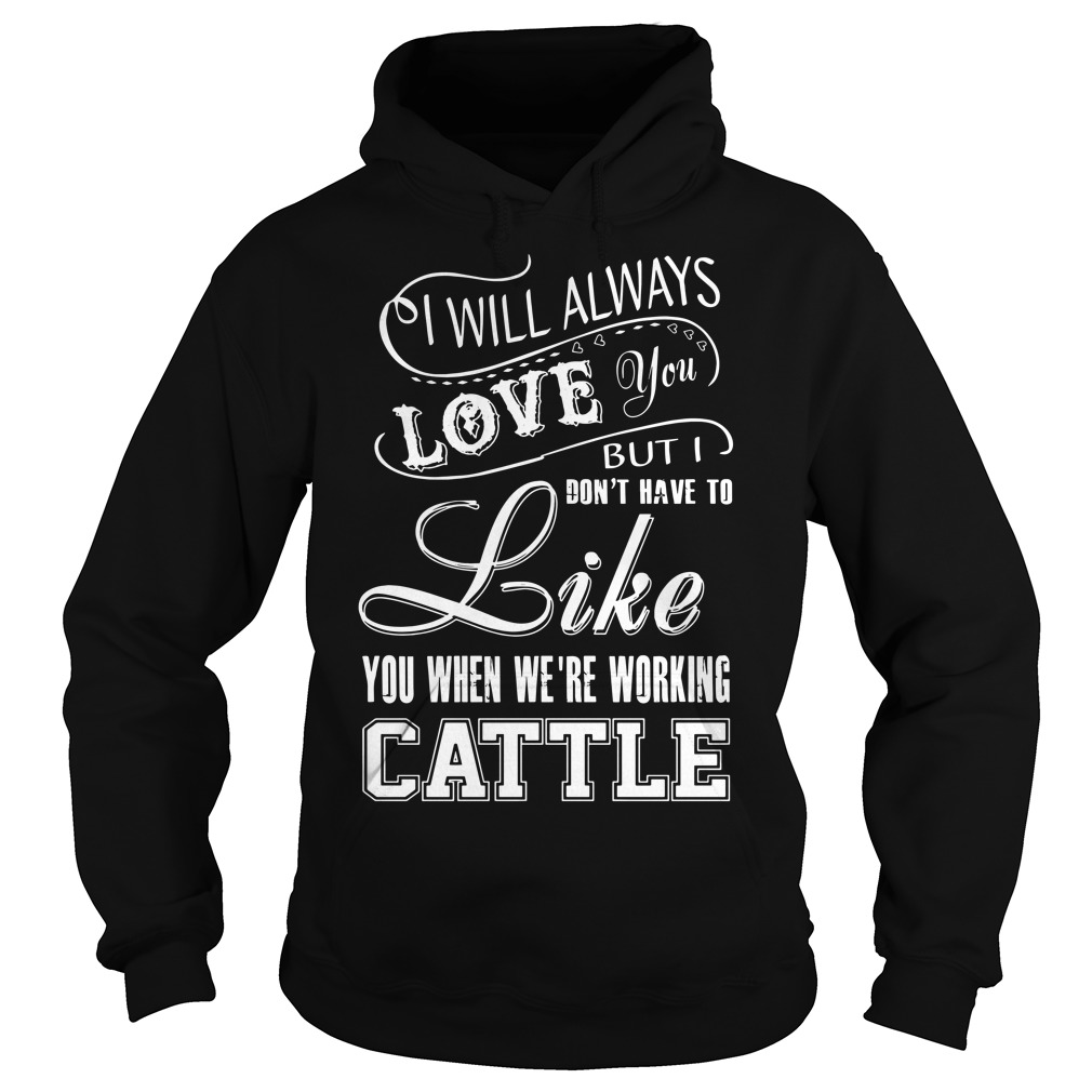 I will always love you but I don't have to like you we're working cattle Hoodie