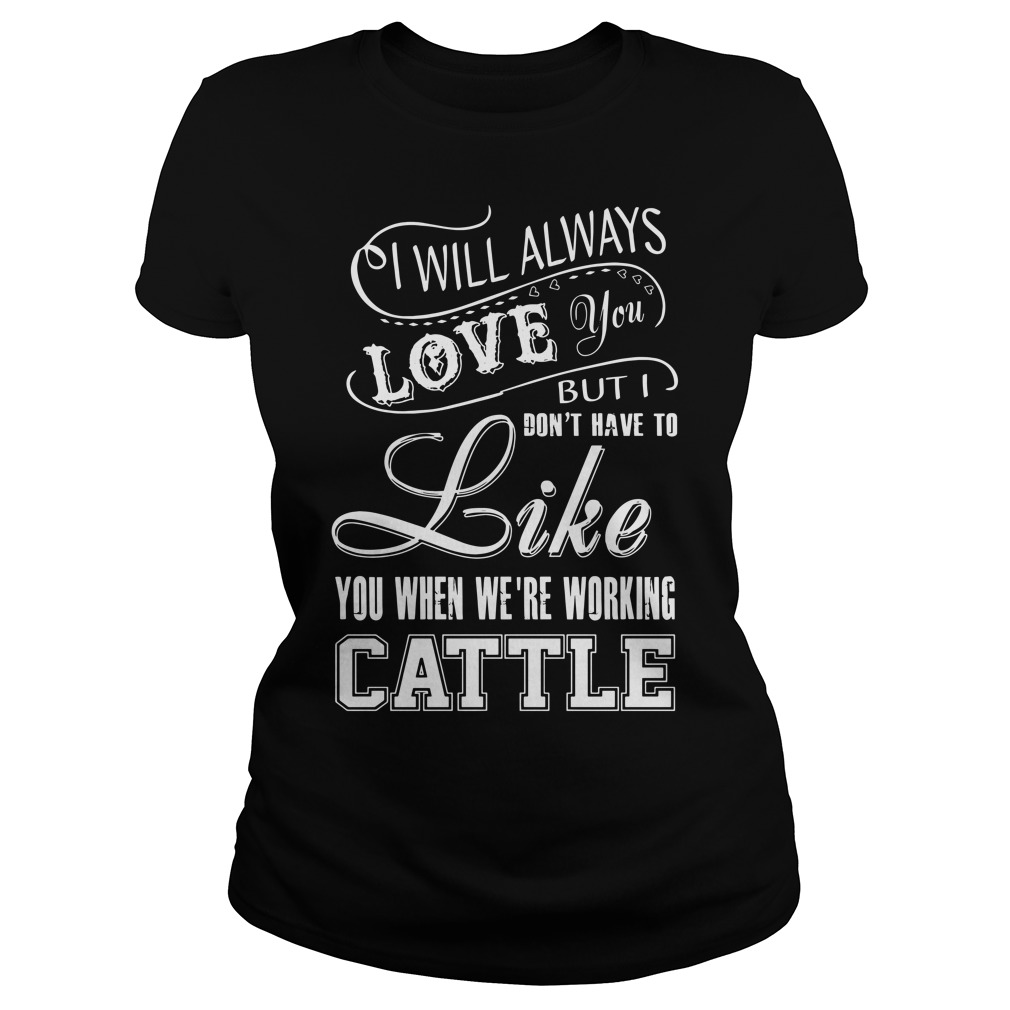 I will always love you but I don't have to like you we're working cattle Ladies tee