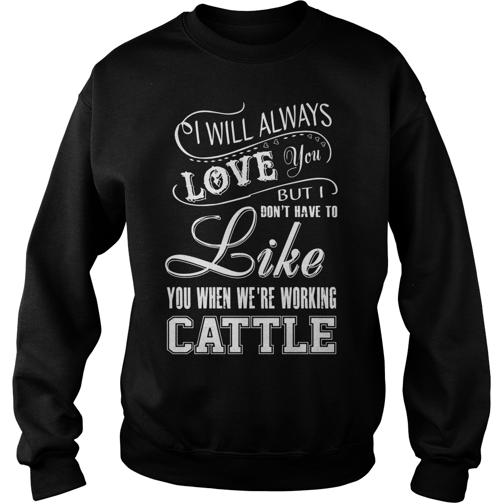 I will always love you but I don't have to like you we're working cattle Sweater