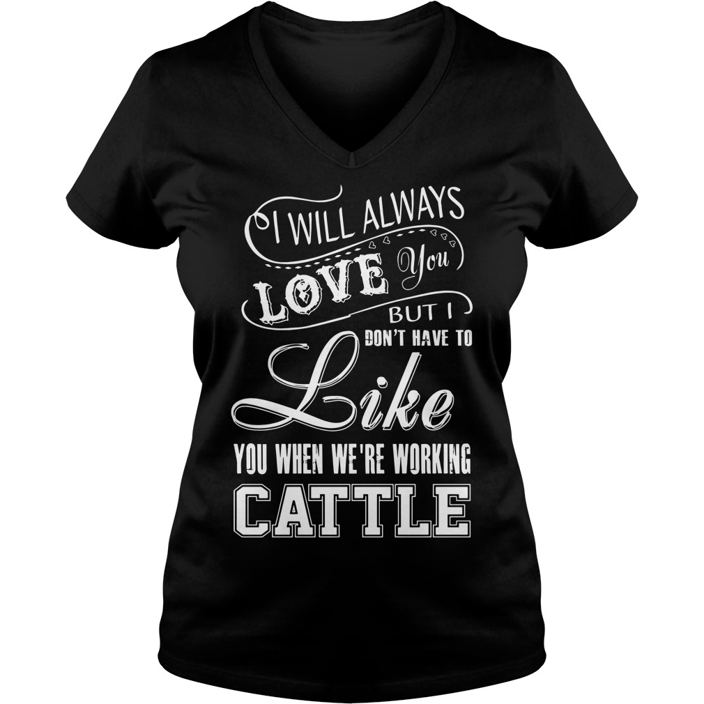 I will always love you but I don't have to like you we're working cattle V-neck T-shirt