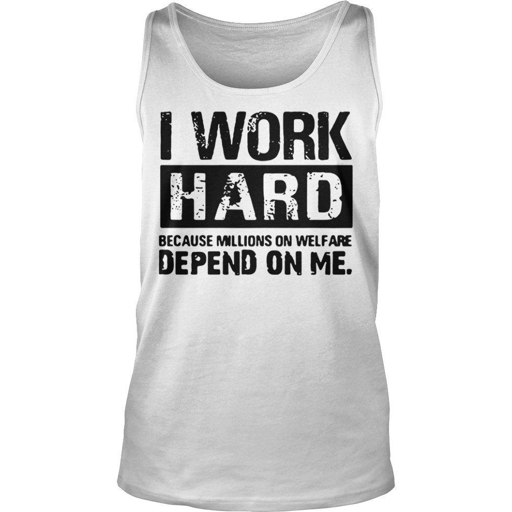 I Work Hard Because Millions on Welfare Depend on Me Tank top