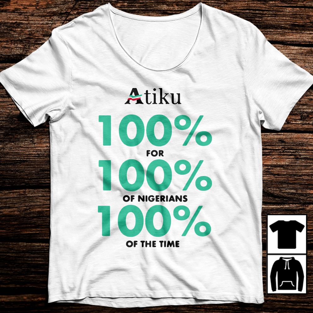 Atiku 100% for 100% of nigerians 100% of the time shirt