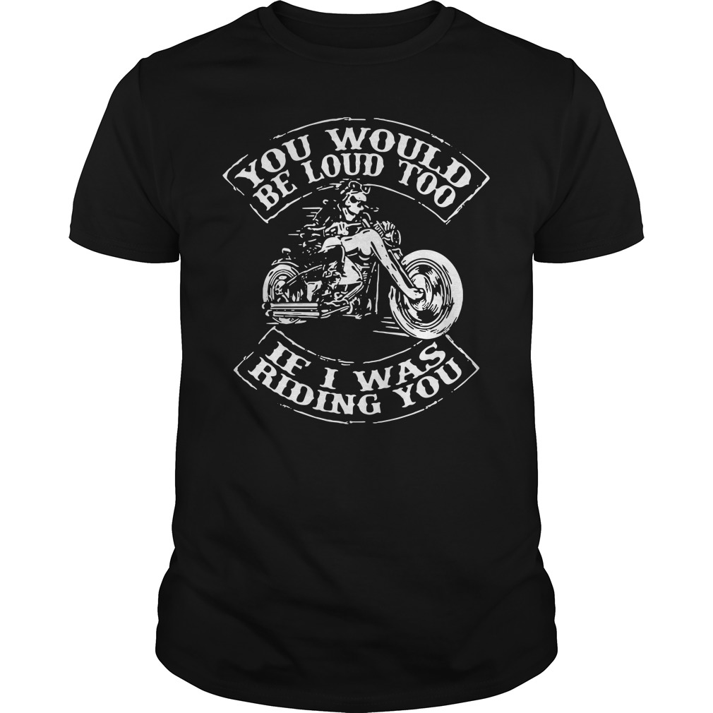 Biker You would be loud too if I was riding you Guys Shirt