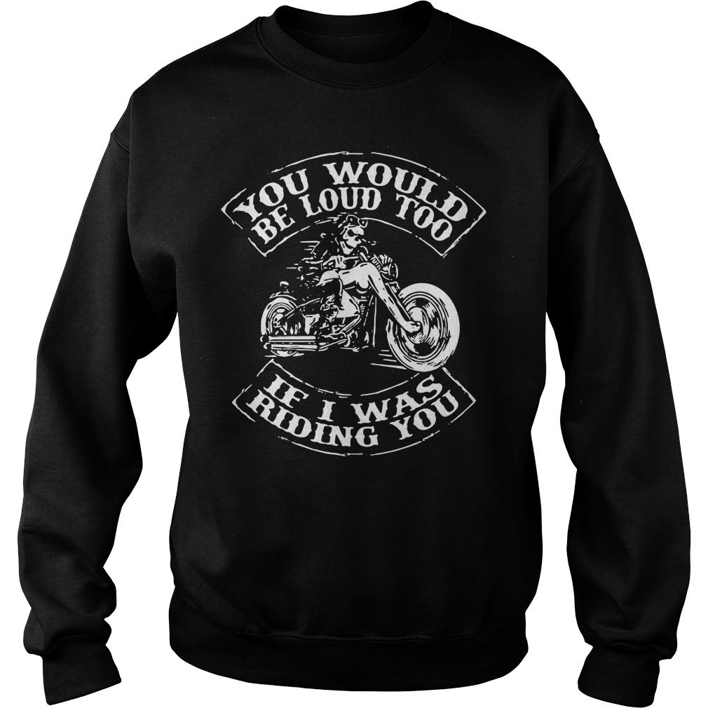 Biker You would be loud too if I was riding you Sweater