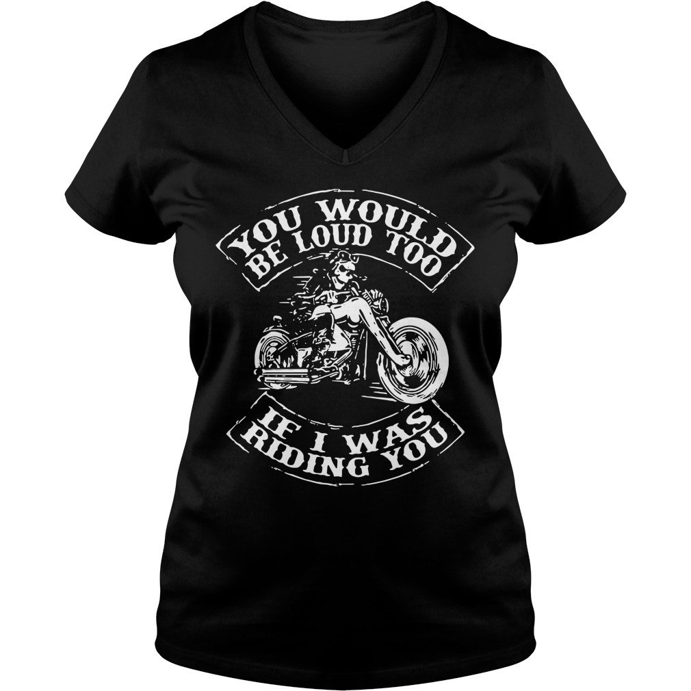 Biker You would be loud too if I was riding you V-neck T-shirt