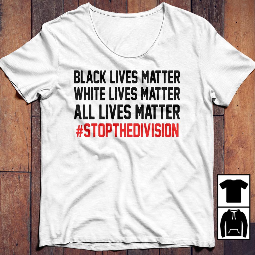 Black lives matter white lives matter all lives matter stop thedivision shirt