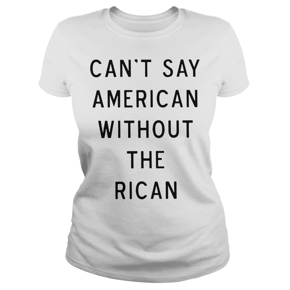 Can't say American without the rican Ladies Tee
