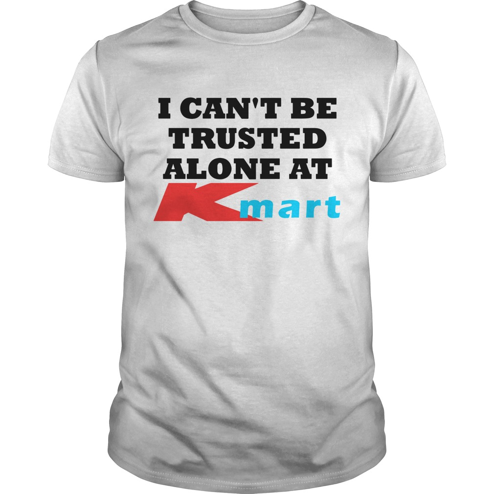 I can\'t be trusted alone at Kmart shirt